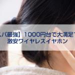 【コスパ最強】1000円台で大満足できる激安ワイヤレスイヤホン