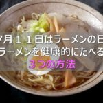 【7月11日はラーメンの日】ラーメンを健康的にたべる3つの方法