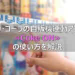 コカ・コーラの自販機連動アプリ≪Coke ON≫の使い方を解説